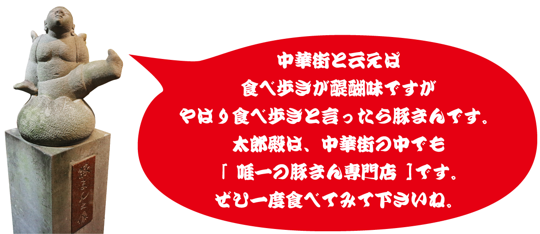 中華街と云えば食べ歩きが醍醐味ですがやはり食べ歩きと言ったら豚まんです。太郎殿は、中華街の中でも唯一の豚まん専門店です。ぜひ一度食べてみて下さいね。